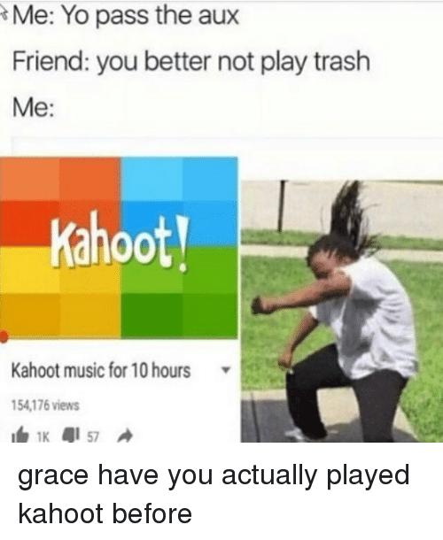 Me Yo Pass the Aux Friend You Better Not Play Trash Me 00 Kahoot