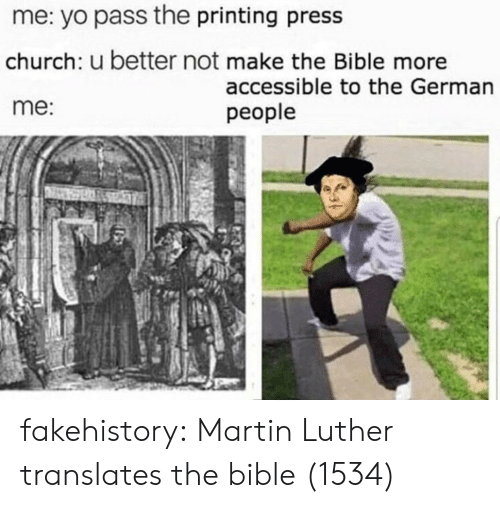 luther: me: yo pass the printing press  church: u better not make the Bible more  me:  accessible to the German  people fakehistory: Martin Luther translates the bible (1534)