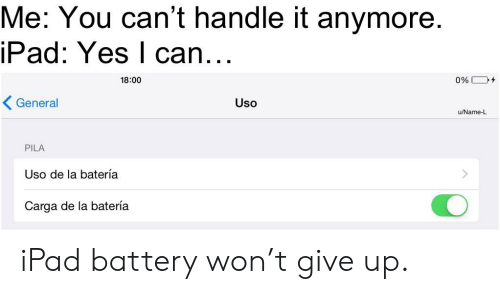 Ipad, Yes, and Battery: Me: You can't handle it anymore  iPad: Yes l can...  18:00  0%  General  Uso  u/Name-L  PILA  Uso de la batería  Carga de la batería iPad battery won't give up.