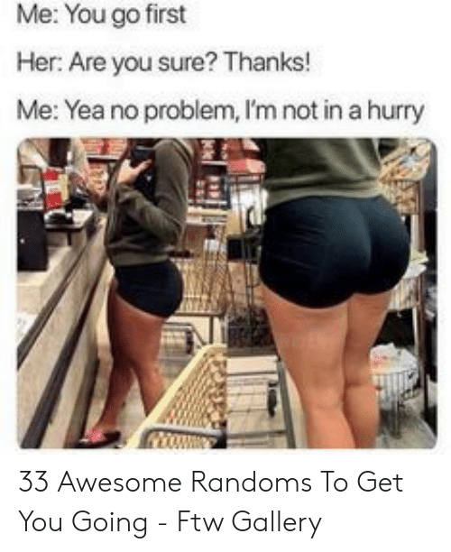 ftw: Me: You go first  Her: Are you sure? Thanks!  Me: Yea no problem, I'm not in a hurry 33 Awesome Randoms To Get You Going - Ftw Gallery