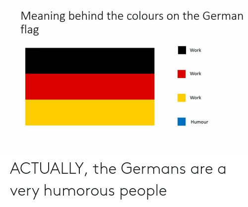 humorous: Meaning behind the colours on the German  flag  Work  Work  Work  Humour ACTUALLY, the Germans are a very humorous people