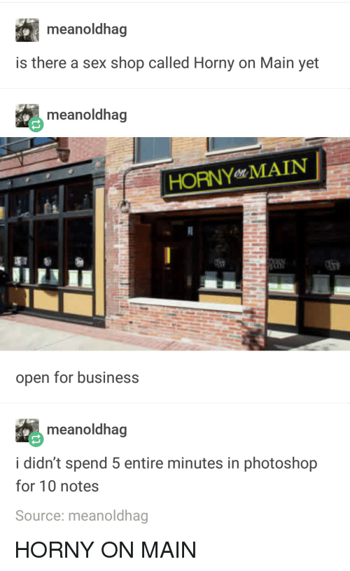 Horny, Photoshop, and Sex: meanoldhag  is there a sex shop called Horny on Main yet  meanoldhag  HORNYen MAIN  open for businesS  meanoldhag  i didn't spend 5 entire minutes in photoshop  for 10 notes  Source: meanoldhag HORNY ON MAIN