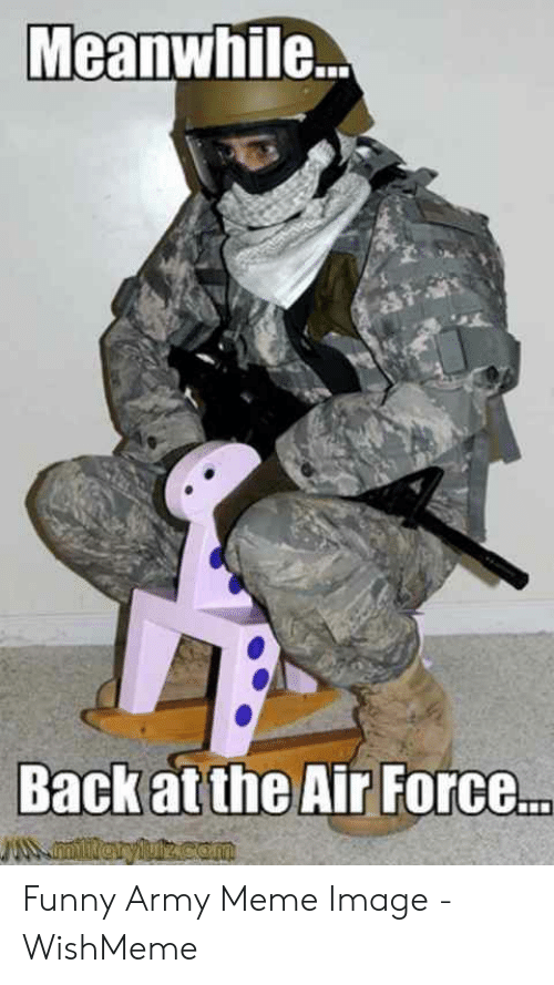 Funny Army Memes: Meanwhile...  Back at the Air Force..  miieryluz.com Funny Army Meme Image - WishMeme