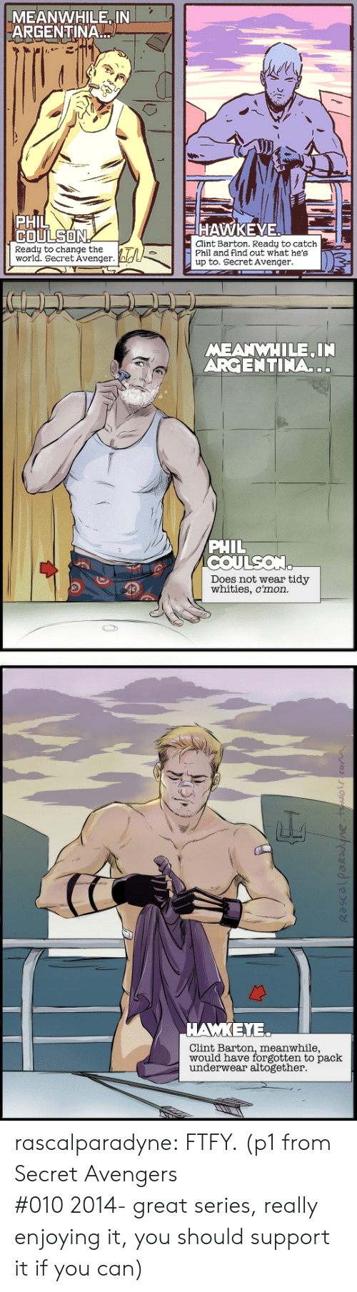 Argentina: MEANWHILE IN  ARGENTINA  PHIL  COULSON  HAWKEYE  Clint Barton. Ready to catch  Phil and find out what he's  up to. Secret Avenger  Ready to change the  world. Secret Avenger.   MEANWHILE IN  ARGENTINA..  PHIL  COULSON  Does not wear tidy  whities, c'mon.   ΑΜΚΕΥ.  Clint Barton, meanwhile,  would have forgotten to pack  underwear altogether rascalparadyne: FTFY. (p1 from Secret Avengers #0102014-great series, really enjoying it, you should support it if you can)