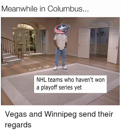 Logic, Memes, and National Hockey League (NHL): Meanwhile in Columbus  @nhl _ref_logic  NHL teams who haven't won  a playoff series yet Vegas and Winnipeg send their regards