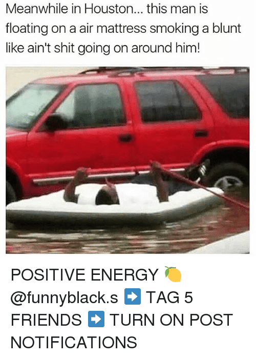 turn ons: Meanwhile in Houston... this man is  floating on a air mattress smoking a blunt  like ain't shit going on around him! POSITIVE ENERGY 🍋 @funnyblack.s ➡️ TAG 5 FRIENDS ➡️ TURN ON POST NOTIFICATIONS