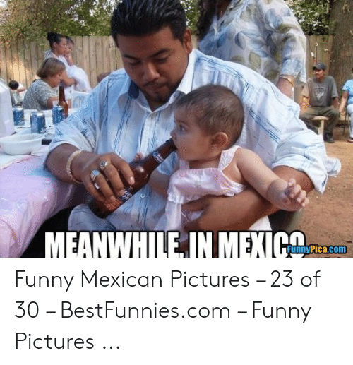 funny mexican pictures: MEANWHILE IN MEXIG  FunnyPica.com Funny Mexican Pictures – 23 of 30 – BestFunnies.com – Funny Pictures ...