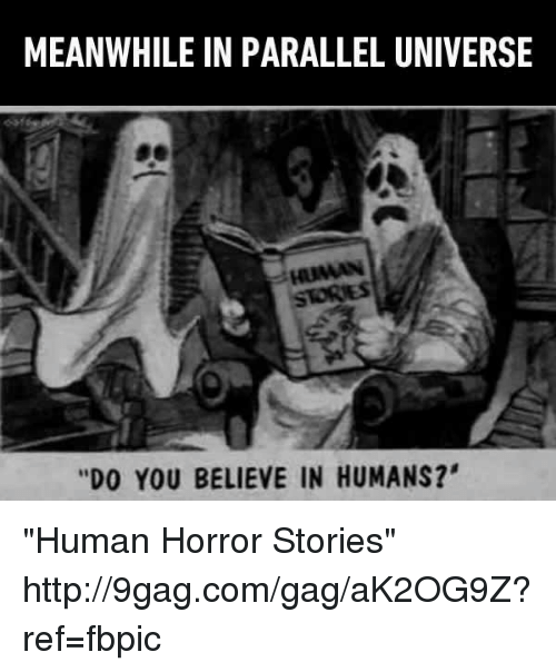 """parallel universes: MEANWHILE IN PARALLEL UNIVERSE  is HUMAN  """"DO YOU BELIEVE IN HUMANS?' """"Human Horror Stories"""" http://9gag.com/gag/aK2OG9Z?ref=fbpic"""