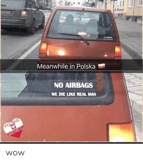 Wow, Man, and Real: Meanwhile in Polska  NO AIRBAGS  WE DIE UKE REAL MAN wow