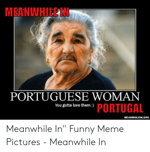 "Funny, Love, and Meme: MEANWHILE IN  PORTUGUESE WOMAN  écta love thlem-y PORTUGAL  MEANWHILEIN.ORG Meanwhile In"" Funny Meme Pictures - Meanwhile In"