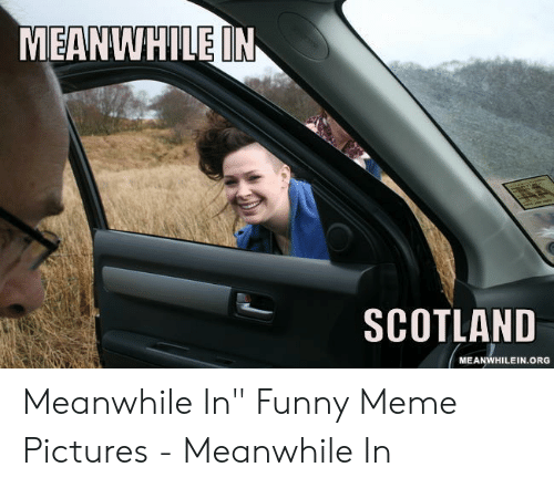 "Funny, Meme, and Pictures: MEANWHILE IN  SCOTLAND  MEANWHILEIN.ORG Meanwhile In"" Funny Meme Pictures - Meanwhile In"