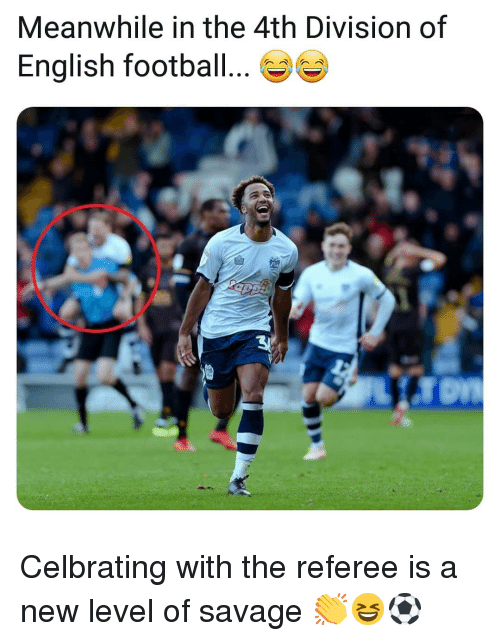 Football, Memes, and Savage: Meanwhile in the 4th Division of  English football... Celbrating with the referee is a new level of savage 👏😆⚽️