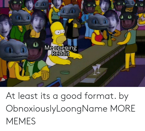 Dank, Memes, and Reddit: Meapening  Reddit At least its a good format. by ObnoxiouslyLoongName MORE MEMES