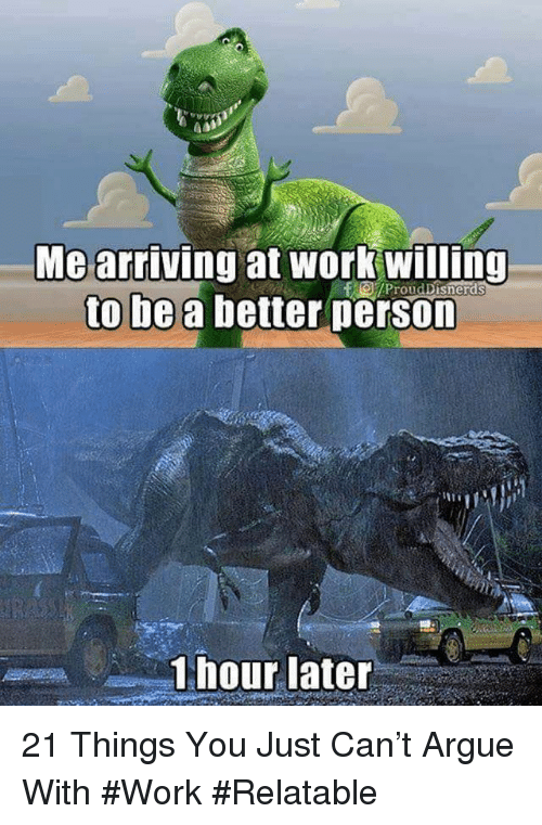 Arguing, Work, and Relatable: Mearriving at work willing  to be a better person  1 hour later 21 Things You Just Can't Argue With #Work #Relatable