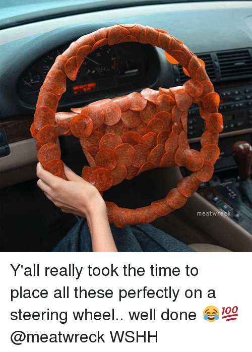 wrecking: meat Wreck Y'all really took the time to place all these perfectly on a steering wheel.. well done 😂💯 @meatwreck WSHH