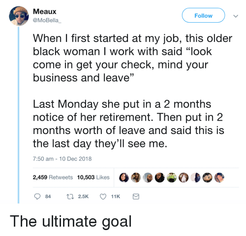 """Work, Black, and Business: Meaux  @MoBella  Follow  When I first started at my job, this older  black woman I work with said """"look  come in get your check, mind your  business and leave""""  (C  Last Monday she put in a 2 months  notice of her retirement. Then put in2  months worth of leave and said this is  the last day they'll see me.  7:50 am-10 Dec 2018  2,459 Retweets 10,503 Likes The ultimate goal"""