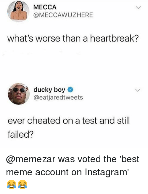 Instagram, Meme, and Memes: MECCA  @MECCAWUZHERE  what's worse than a heartbreak?  9 ducky boy  @eatjaredtweets  ever cheated on a test and still  failed? @memezar was voted the 'best meme account on Instagram' 😂😂
