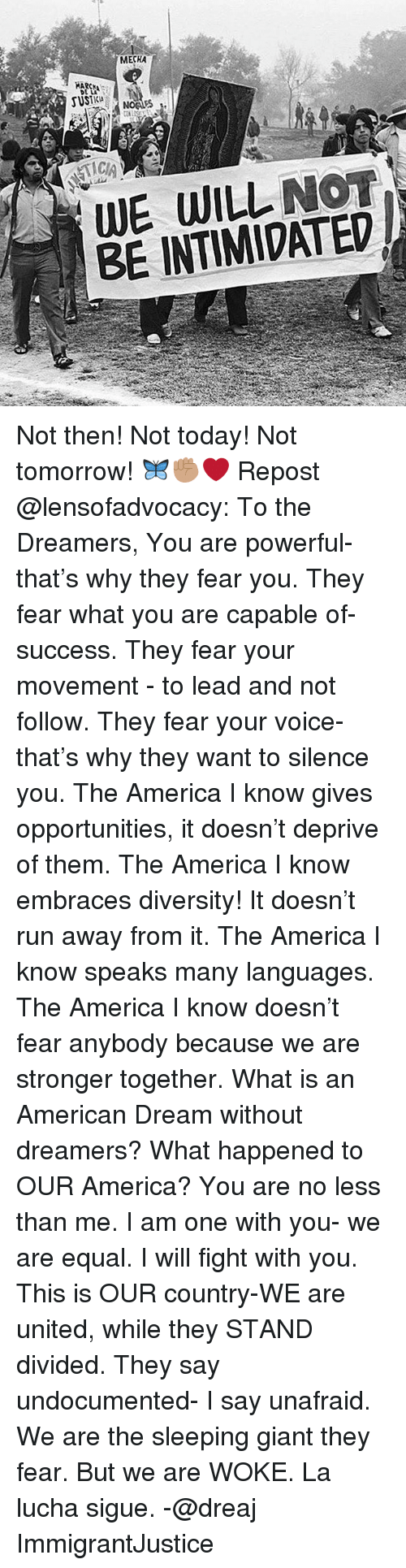 America, Memes, and Run: MECHA  WE WILL NOT  BE INTIMIDATED Not then! Not today! Not tomorrow! 🦋✊🏽❤ Repost @lensofadvocacy: To the Dreamers, You are powerful- that's why they fear you. They fear what you are capable of- success. They fear your movement - to lead and not follow. They fear your voice- that's why they want to silence you. The America I know gives opportunities, it doesn't deprive of them. The America I know embraces diversity! It doesn't run away from it. The America I know speaks many languages. The America I know doesn't fear anybody because we are stronger together. What is an American Dream without dreamers? What happened to OUR America? You are no less than me. I am one with you- we are equal. I will fight with you. This is OUR country-WE are united, while they STAND divided. They say undocumented- I say unafraid. We are the sleeping giant they fear. But we are WOKE. La lucha sigue. -@dreaj ImmigrantJustice