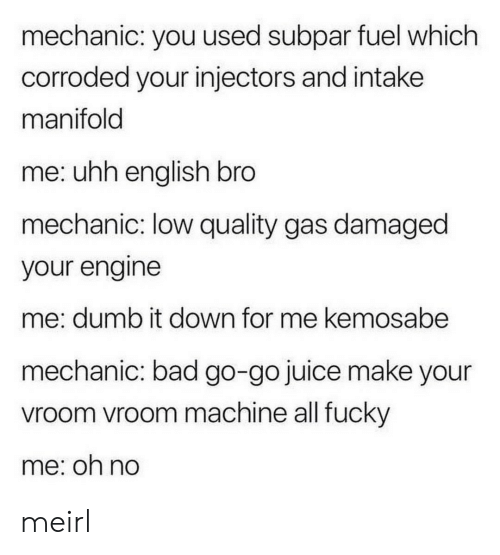 Bad, Dumb, and Juice: mechanic: you used subpar fuel which  corroded your injectors and intake  manifold  me: uhh english bro  mechanic: low quality gas damaged  your engine  me: dumb it down for me kemosabe  mechanic: bad go-go juice make your  vroom vroom machine all fucky  me: on no meirl