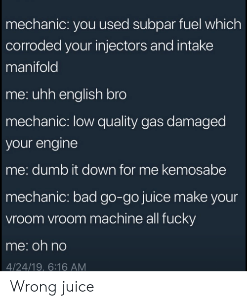 Bad, Dumb, and Juice: mechanic: you used subpar fuel which  corroded your injectors and intake  manifold  me: uhh english bro  mechanic: low quality gas damaged  your engine  me: dumb it down for me kemosabe  mechanic: bad go-go juice make your  vroom vroom machine all fucky  me:oh no  4/24/19, 6:16 AM Wrong juice