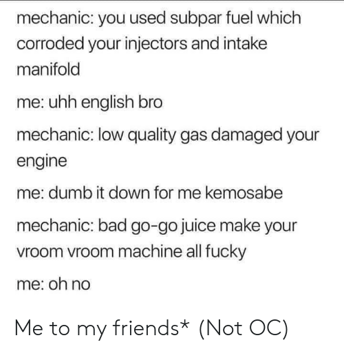 Bad, Cars, and Dumb: mechanic: you used subpar fuel which  corroded your injectors and intake  manifold  me: uhh english bro  mechanic: low quality gas damaged your  engine  me: dumb it down for me kemosabe  mechanic: bad go-go juice make your  vroom vroom machine all fucky  me: oh no Me to my friends* (Not OC)