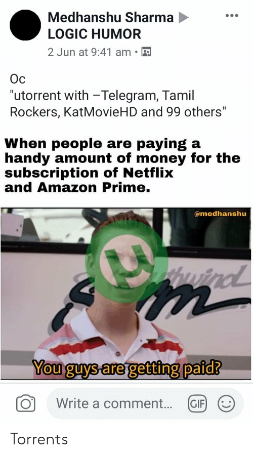 """utorrent: Medhanshu Sharma  LOGIC HUMOR  2 Jun at 9:41 am  Oc  """"utorrent with -Telegram, Tamil  Rockers, KatMovieHD and 99 others""""  When people are paying a  handy amount of money for the  subscription of Netflix  and Amazon Prime.  amedhanshu  tpuind  You guys are getting paid?  Write a comment...  GIF Torrents"""