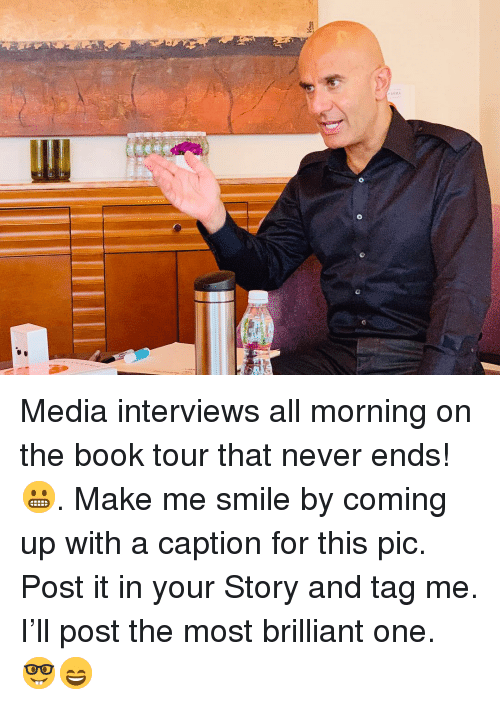 Memes, Book, and Smile: Media interviews all morning on the book tour that never ends! 😬. Make me smile by coming up with a caption for this pic. Post it in your Story and tag me. I'll post the most brilliant one. 🤓😄