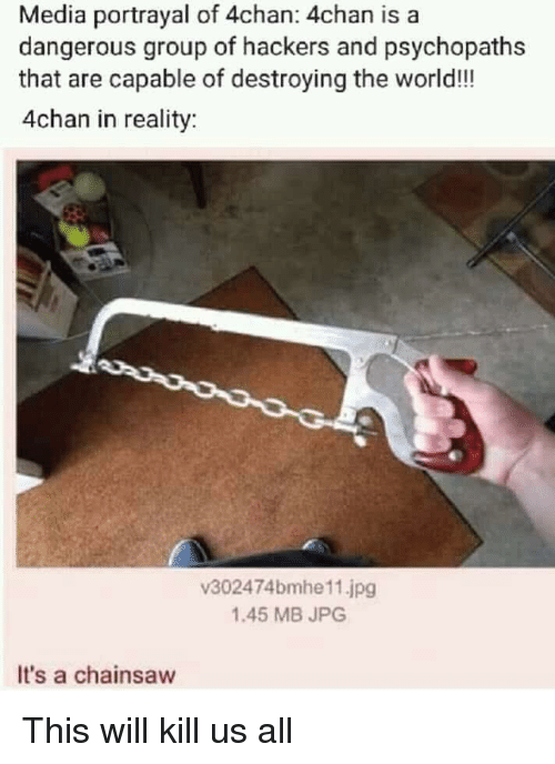 4chan, World, and Hackers: Media portrayal of 4chan: 4chan is a  dangerous group of hackers and psychopaths  that are capable of destroying the world!!  4chan in reality  v302474bmhe11.jpg  1.45 MB JPG  It's a chainsaw This will kill us all