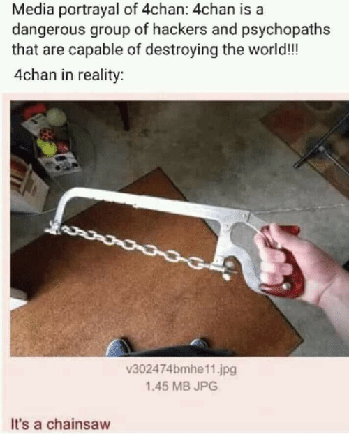 4chan, World, and Hackers: Media portrayal of 4chan: 4chan is a  dangerous group of hackers and psychopaths  that are capable of destroying the world!!  4chan in reality:  v302474bmhe11.jpg  1.45 MB JPG  It's a chainsaw