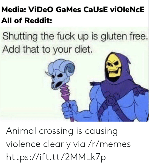 Animal Crossing: Media: ViDeO GaMes CaUsE viOleNcE  All of Reddit:  Shutting the fuck up is gluten free.  Add that to your diet. Animal crossing is causing violence clearly via /r/memes https://ift.tt/2MMLk7p