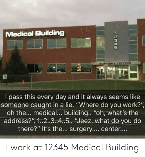 "Work, Medical, and Day: Medical Building  2  3  5  SURGSERY CENTE  I pass this every day and it always seems like  someone caught in a lie. ""Where do you work?""  oh the... medical... building..""oh, what's the  address?"", 1..2..3.4..5.. ""Jeez, what do you do  there?"" It's the... surgery.... center... I work at 12345 Medical Building"