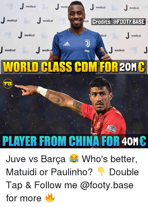 Memes, China, and World: medical  medio  medical  medical  Credits: @FOOTY BASE  medical  medical  ical  medical  ical  medical  medical  medica  medical  WORLD CLASS CDM FOR20Mt  ONEC  PLAYER FROM CHINA FOR 40MC Juve vs Barça 😂 Who's better, Matuidi or Paulinho? 👇 Double Tap & Follow me @footy.base for more 🔥