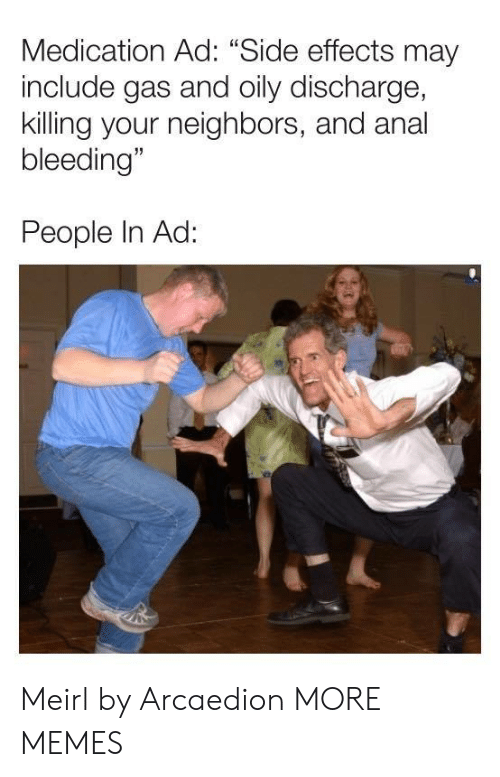 "side effects: Medication Ad: ""Side effects may  include gas and oily discharge,  killing your neighbors, and anal  bleeding""  People In Ad: Meirl by Arcaedion MORE MEMES"