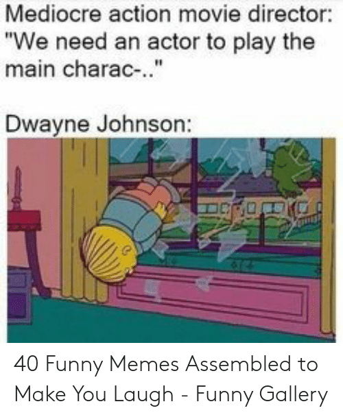 "Dwayne Johnson, Funny, and Mediocre: Mediocre action movie director:  ""We need an actor to play the  main charac-..""  Dwayne Johnson: 40 Funny Memes Assembled to Make You Laugh - Funny Gallery"
