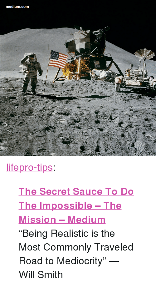 """the impossible: medium.com  oT <p><a href=""""http://lifepro-tips.tumblr.com/post/166713471562/the-secret-sauce-to-do-the-impossible-the"""" class=""""tumblr_blog"""">lifepro-tips</a>:</p><blockquote> <p>  <b><a href=""""https://medium.com/the-mission/the-secret-sauce-to-do-the-impossible-c2c90b39b3fe"""">The Secret Sauce To Do The Impossible – The Mission – Medium</a></b></p> <p>""""Being Realistic is the Most Commonly Traveled Road to Mediocrity"""" — Will Smith</p> </blockquote>"""