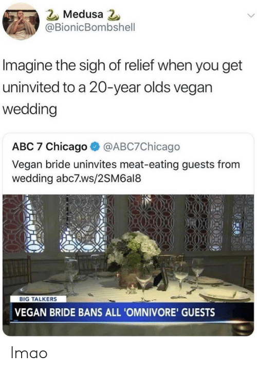Abc7: Medusa  @BionicBombshell  Imagine the sigh of relief when you get  uninvited to a 20-year olds vegan  wedding  ABC 7 Chicago@ABC7Chicago  Vegan bride uninvites meat-eating guests from  wedding abc7.ws/2SM6al8  BIG TALKERS  VEGAN BRIDE BANS ALL 'OMNIVORE' GUESTS lmao