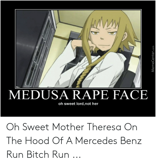 Anime Mercedes Meme: MEDUSA RAPE FACE  oh sweet lord,not her  MemeCenter.com Oh Sweet Mother Theresa On The Hood Of A Mercedes Benz Run Bitch Run ...