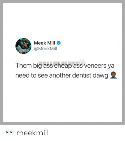Ass, Meek Mill, and Memes: Meek Mill  @MeekMill  Them big ass cheap ass veneers ya  need to see another dentist dawg 👀 meekmill