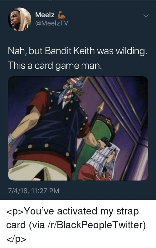 Wilding: Meelz  @MeelzTV  Nah, but Bandit Keith was wilding.  This a card game man.  7/4/18, 11:27 PM <p>You've activated my strap card (via /r/BlackPeopleTwitter)</p>