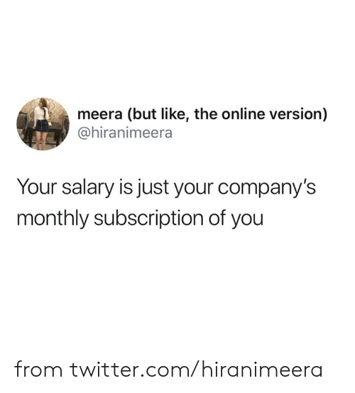 Dank, Twitter, and 🤖: meera (but like, the online version)  @hiranimeera  Your salary is just your company's  monthly subscription of you from twitter.com/hiranimeera