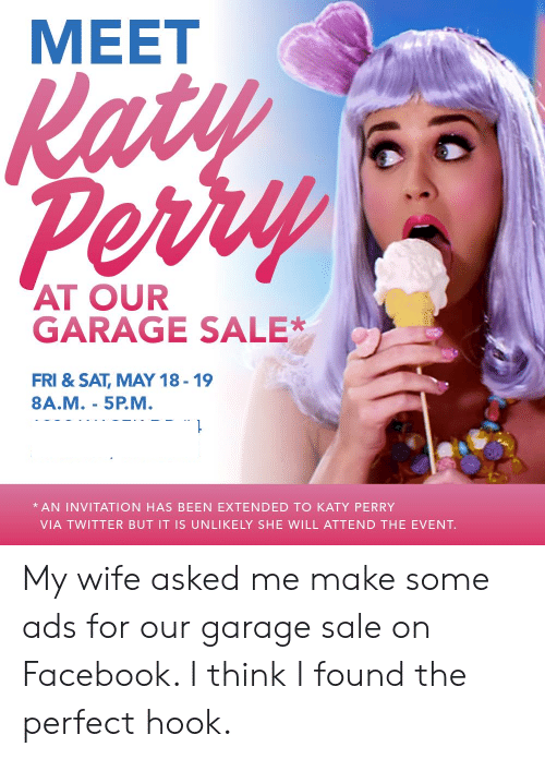 Katy Perry: MEET  AT OUR  GARAGE SALE*  FRI & SAT, MAY 18-19  8A.M.- 5P.M  AN INVITATION HAS BEEN EXTENDED TO KATY PERRY  VIA TWITTER BUT IT IS UNLIKELY SHE WILL ATTEND THE EVENT. My wife asked me make some ads for our garage sale on Facebook. I think I found the perfect hook.
