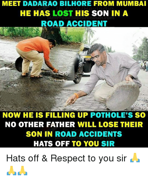 Memes, Respect, and Lost: MEET DADARAO BILHORE FROM MUMBAI  HE HAS LOST HIS SON IN A  ROAD ACCIDENT  NOW HE IS FILLING UP POTHOLE'S SO  NO OTHER FATHER WILL LOSE THEIR  SON IN ROAD ACCIDENTS  HATS OFF TO YOU SIR Hats off & Respect to you sir 🙏🙏🙏