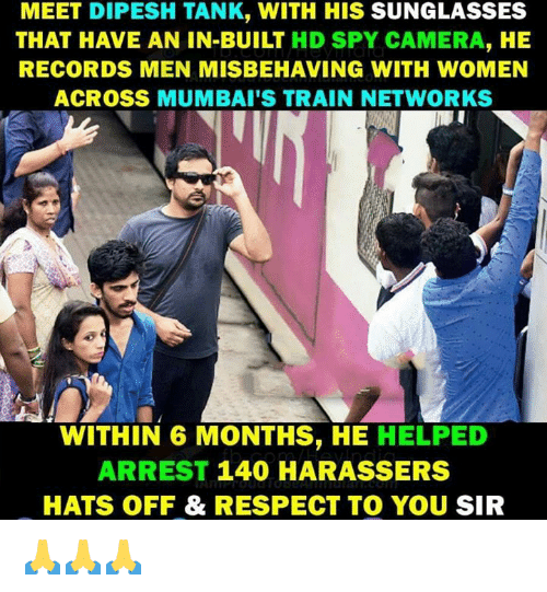 Memes, Respect, and Camera: MEET DIPESH TANK, WITH HIS SUNGLASSES  THAT HAVE AN IN-BUILT HD SPY CAMERA, HE  RECORDS MEN MISBEHAVING WITH WOMEN  ACROSS MUMBAI'S TRAIN NETWORKS  WITHIN 6 MONTHS, HE HELPED  ARREST 140 HARASSERS  HATS OFF & RESPECT TO YOU SIR 🙏🙏🙏