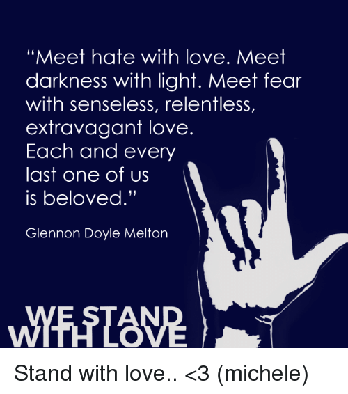 "extravagant: ""Meet hate with love. Meet  darkness with light. Meet fear  with senseless, relentless  extravagant love  Each and every  last one of us  is beloved.""  Glennon Doyle Melton Stand with love.. <3 (michele)"