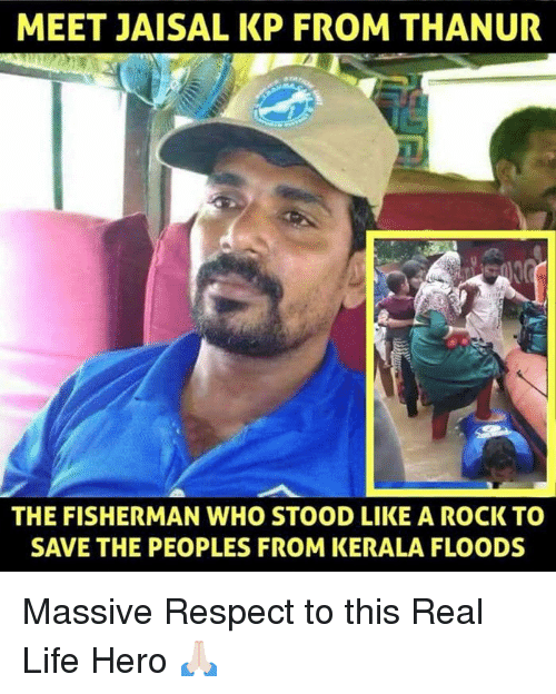 Life, Memes, and Respect: MEET JAISAL KP FROM THANUR  THE FISHERMAN WHO STOOD LIKE A ROCK TO  SAVE THE PEOPLES FROM KERALA FLOODS Massive Respect to this Real Life Hero 🙏🏻