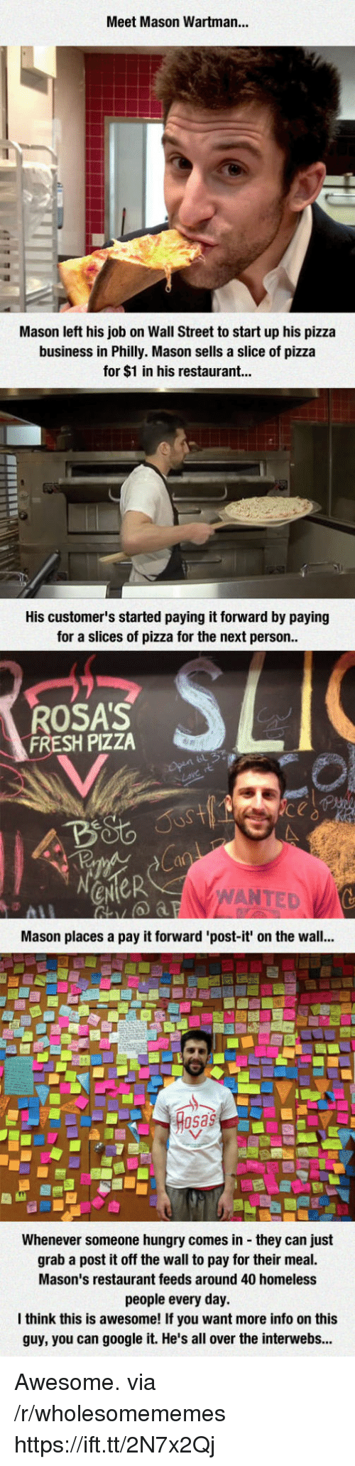 Rosas: Meet Mason Wartman...  Mason left his job on Wall Street to start up his pizza  business in Philly. Mason sells a slice of pizza  for $1 in his restaurant...  His customer's started paying it forward by paying  for a slices of pizza for the next person  ROSA'S  FRESH PIZZA  ANTED  Mason places a pay it forward 'post-it' on the wall...  sas  Whenever someone hungry comes in they can just  grab a post it off the wall to pay for their meal.  Mason's restaurant feeds around 40 homeless  people every day.  think this is awesome! If you want more info on this  guy, you can google it. He's all over the interwebs... Awesome. via /r/wholesomememes https://ift.tt/2N7x2Qj