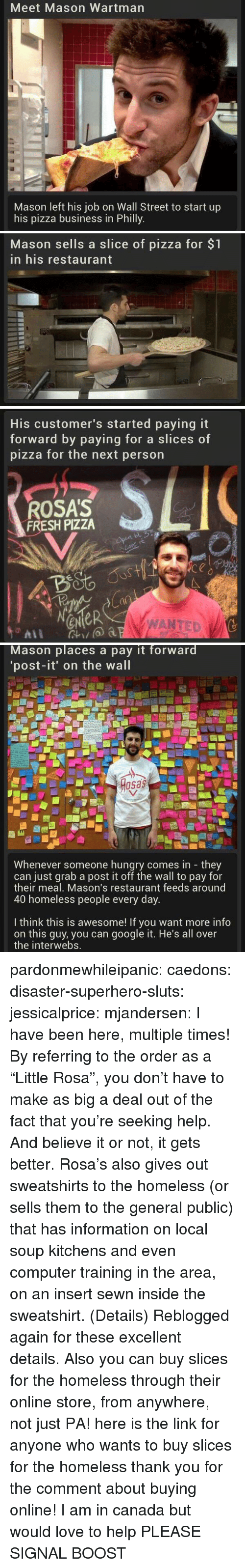 """Rosa: Meet Mason Wartman  Mason left his job on Wall Street to start up  his pizza business in Philly   Mason sells a slice of pizza for $1  in his restaurant   His customer's started paying it  forward by paying for a slice  pizza for the next person  s of  ROSA'S  FRESH PIZZA  4o  a0  eNeR  WANTED   Mason places a pay it forward  'post-it' on the wall  osas  Whenever someone hungry comes in they  can just grab a post it off the wall to pay for  their meal, Mason's restaurant feeds around  40 homeless people every day  I think this is awesome! If you want more info  on this guy, you can google it. He's all over  the interwebs. pardonmewhileipanic: caedons:  disaster-superhero-sluts:  jessicalprice:  mjandersen:  I have been here, multiple times!  By referring to the order as a """"Little Rosa"""", you don't have to make as big a deal out of the fact that you're seeking help. And believe it or not, it gets better. Rosa's also gives out sweatshirts to the homeless (or sells them to the general public) that has information on local soup kitchens and even computer training in the area, on an insert sewn inside the sweatshirt. (Details)  Reblogged again for these excellent details.  Also you can buy slices for the homeless through their online store, from anywhere, not just PA!  here is the link for anyone who wants to buy slices for the homeless  thank you for the comment about buying online! I am in canada but would love to help PLEASE SIGNAL BOOST"""