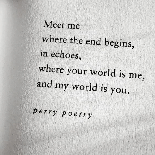 World, Poetry, and You: Meet me  where the end begins,  in echoes,  where your world is me,  and my world is you.  perry poetry
