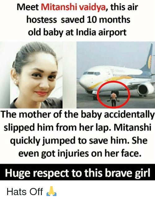 Memes, Respect, and Brave: Meet Mitanshi vaidya, this air  hostess saved 10 months  old baby at India airport  The mother of the baby accidentally  slipped him from her lap. Mitanshi  quickly jumped to save him. She  even got injuries on her face.  Huge respect to this brave girl Hats Off 🙏