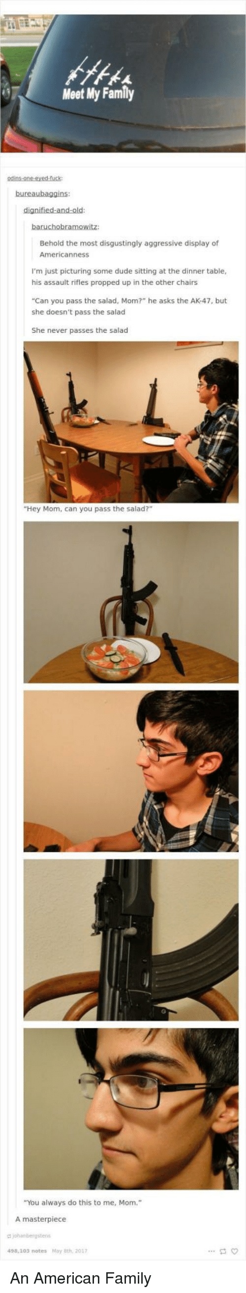 """Assault Rifles: Meet My Family  Behold the most disgustingly aggressive display of  Americanness  I'm just picturing some dude sitting at the dinner table  his assault rifles propped up in the other chairs  """"Can you pass the salad, Mom?"""" he asks the AK-47, but  she doesn't pass the salad  She never passes the salad  """"Hey Mom, can you pass the salad?  """"You always do this to me, Mom.""""  A masterpiece  490,103 notes May 8th, 2017 An American Family"""